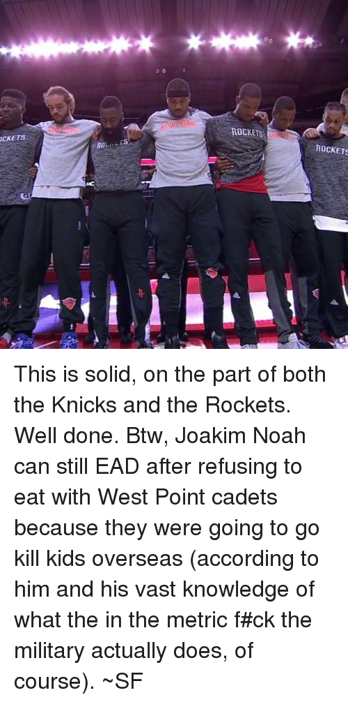 Joakim Noah: ROL, LES  ROCKET  ROCKETS This is solid, on the part of both the Knicks and the Rockets.  Well done. Btw, Joakim Noah can still EAD after refusing to eat with West Point cadets because they were going to go kill kids overseas (according to him and his vast knowledge of what the in the metric f#ck the military actually does, of course). ~SF