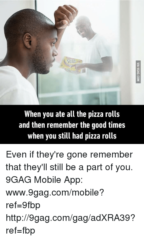 Www 9Gag: Rolfs  When you ate all the pizza rolls  and then remember the good times  when you still had pizza rolls Even if they're gone remember that they'll still be a part of you. 9GAG Mobile App: www.9gag.com/mobile?ref=9fbp  http://9gag.com/gag/adXRA39?ref=fbp