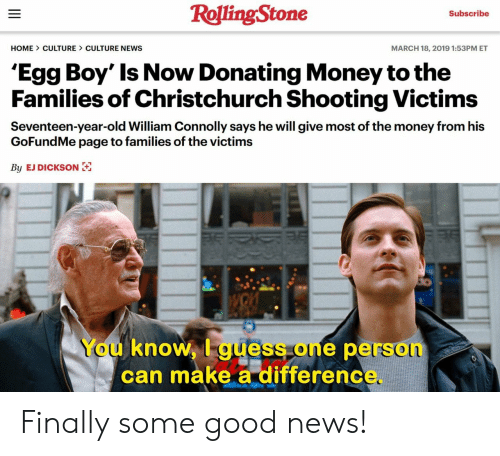 Money, News, and Good: RollingStone  Subscribe  HOME CULTURE CULTURE NEWS  MARCH 18, 2019 1:53PM ET  'Egg Boy' Is Now Donating Money tothe  Families of Christchurch Shooting Victims  Seventeen-year-old William Connolly says he will give most of the money from his  GoFundMe page to families of the victims  By EJ DICKSON  You knoW, I guess one person  can make a differenc Finally some good news!
