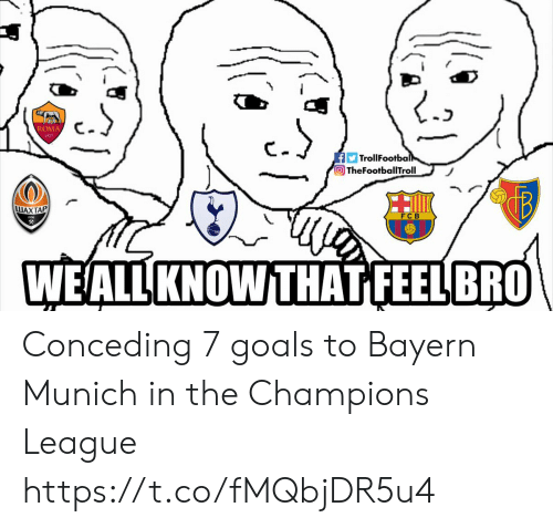 Goals, Memes, and Champions League: ROMA  1927  FTrollFootball  TheFootballTroll  LUAXTAP  父  WEALL KNOW THAT FEELBRO Conceding 7 goals to Bayern Munich in the Champions League https://t.co/fMQbjDR5u4