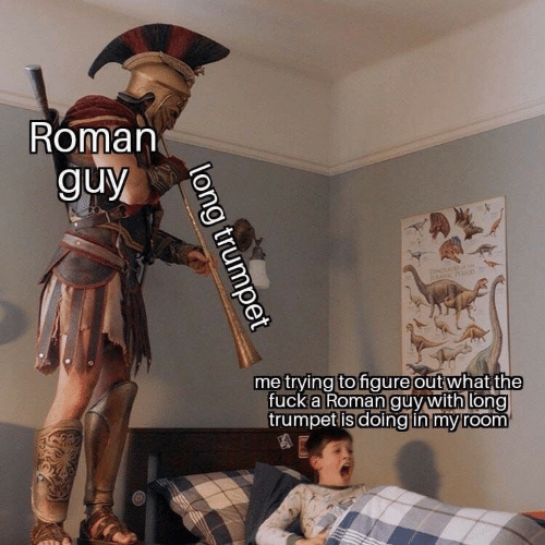 Roman: Roman  guy  doNOSS  RRSSAC PR00  me trying to figureout what the  fucka Roman guy with long  trumpet is doing in my room  long trumpet