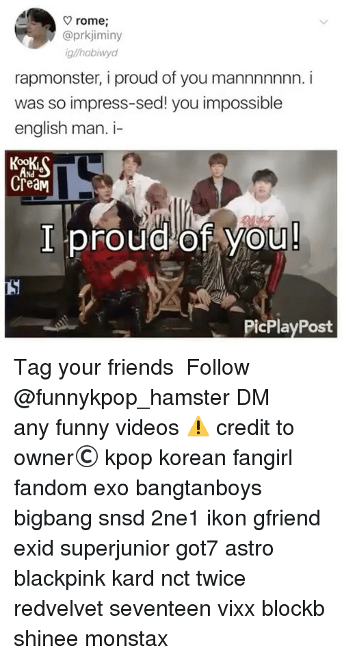 Impresser: rome,  @prkjiminy  g/hobiwyd  rapmonster, i proud of you mannnnnnn. i  was so impress-sed! you impossible  english man. i-  Nd  CreaM  I proudlof You  PicPlayPost 》Tag your friends 》》 Follow @funnykpop_hamster 》》》DM any funny videos ⚠ credit to owner© kpop korean fangirl fandom exo bangtanboys bigbang snsd 2ne1 ikon gfriend exid superjunior got7 astro blackpink kard nct twice redvelvet seventeen vixx blockb shinee monstax