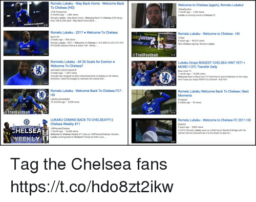 Chelsea, Everton, and Field Trip: Romelu Lukaku - Way Back Home - Welcome Back  To Chelsea (HD)  JT26 Production  2 months ago 1,482 views  Romelu Lukaku- Way Back Home-Welcome Back To Chelsea (HD) Song  Krys Talk & Cole Sipe-Way Back Home INCS..  Welcome to Chelsea (again), Romelu Lukaku!  TekkaBooSon  1 month ago 1,543 views  Lukaku is coming home to Chelsea FC.  ROMELU LUKAKU  3:48  4:21  Romelu Lukaku - 2017.Welcome To Chelsea  Sport Hd  3 weeks ago 956 views  Romelu Lukaku-2017 o Welcome To Chelsea LIKE AND SUBSCRIBE  R PLEASE Music:Chime & Adam Tell-whole  Romelu Lukaku -Welcome to Chelsea HD  TV966  5 years ago 49,513 views  New Chelsea signing: Romelu Lukaku.  anjames  3:04  @TrollFootball  3:19  Romnelu Lukaku-All 26 Goals for Everton .  Welcome To Chelsea?  ANTONIO CONTE BACKUP  4 weeks ago 1,067 views  Youtube has stopped to allow advertisements to display on all videos,  therefore I need the budget to maintain the chanel and  Lukaku Drops BIGGEST CHELSEA HINT YET!+  MORE! I CFC Transfer Daily  Blue Lions TV  1 month ago 16,356 views  Welcome back to BlueLions TV! Feel free to leave feedback on the video,  and I hope you enjoy! NiNii Fc's Channel-Sub him!  5:34  6:44  Romelu Lukaku - Welcome Back To Chelsea FC?  HD  LINUSHJOHANSEN  10 months ago 2,038 views  Romelu Lukaku Welcome Back To Chelsea | Best  Moments  Fringland  3 weeks ago 69 views  @TrollFootball e.t| ア  ollFoothall  6:14  LUKAKU COMING BACK TO CHELSEA?!?! I  Chelsea Weekly #11  Romelu Lukaku- Welcome to Chelsea FC 2011 HD  RedHDx  CHELSEA  WEEKLY  5 years ago 5,863 views  In 2010, Romelu Lukaku went on a field trip to Stanford Bridge with his  school, here he showed how it is his dream to play for ..  1 month ago  16,446 views  WEEKLY  Welcome to Chelsea Weekly #11 here on 100PercemChelsea, Romelu  Lukaku coming back to Chelsea!?! Going for both Juve  Jeep  13:27  2:37 Tag the Chelsea fans https://t.co/hdo8zt2ikw