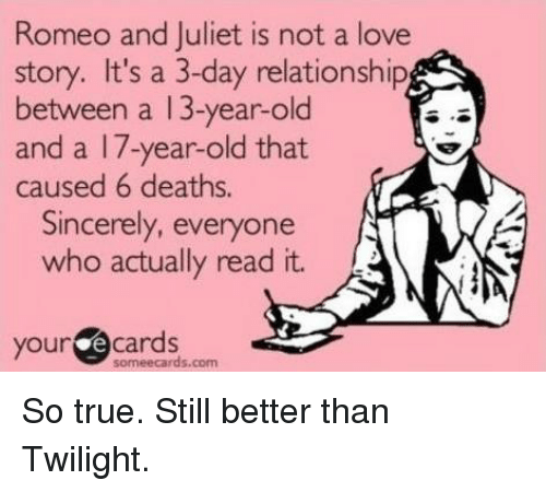 romeo and juliet is not a love story: Romeo and Juliet is not a love  story. It's a 3-day relationship  between a 13-year-old  and a 17-year-old that  caused 6 deaths  Sincerely, everyone  who actually read it.  your  e cards  some ecards.com So true. Still better than Twilight.