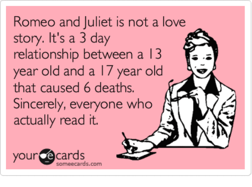 romeo and juliet is not a love story: Romeo and Juliet is not a love  story. It's a 3 day  relationship between a 13 E.  year old and a 17 year old  that caused 6 deaths.  Sincerely, everyone who  actually read it.  your Cards  cards.com