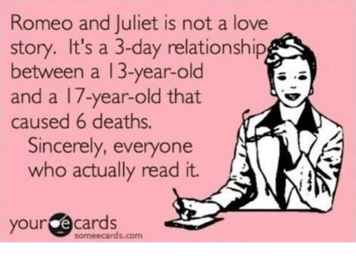 romeo and juliet is not a love story: Romeo and Juliet is not a love  story. It's a 3-day relationship  between a 13-year-old  and a 17-year-old that  caused 6 deaths.  Sincerely, everyone  who actually read it.  your @cards  someecards.com