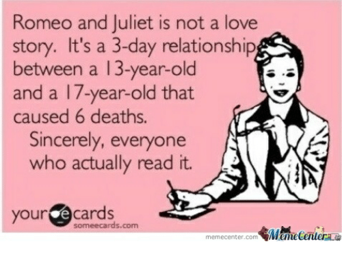 romeo and juliet is not a love story: Romeo and Juliet is not a love  story. It's a 3-day relationship  between a 13-year-old  and a 17-year-old that  caused 6 deaths.  Sincerely, everyone  who actually read it.  your @cards  someecards.com  memecenter.com emetentera