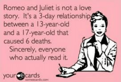 romeo and juliet is not a love story: Romeo and Juliet is not a love  story. It's a 3-day relationship  between a 13-year-old  and a 17-year-old that  caused 6 deaths.  Sincerely, everyone  who actually read it.  your écards