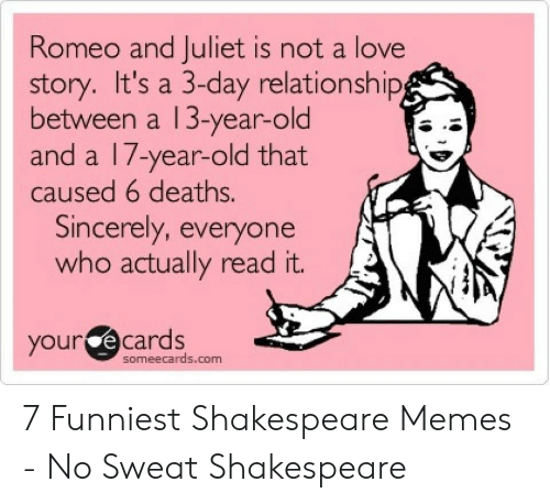 romeo and juliet is not a love story: Romeo and Juliet is not a love  story. It's a 3-day relationship  between a 13-year-old  and a l /-year-old that  caused 6 deaths.  Sincerely, everyone  who actually read it.  your e cards  someecards.com 7 Funniest Shakespeare Memes - No Sweat Shakespeare