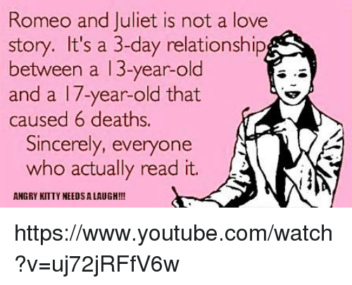 romeo and juliet is not a love story: Romeo and Juliet is not a love  story. It's a 3-day relationship  between a 13-year-old  and a 17-year-old that  caused 6 deaths  Sincerely, everyone  who actually read it  ANGRY KITTY NEEDSALAUGH!!! https://www.youtube.com/watch?v=uj72jRFfV6w