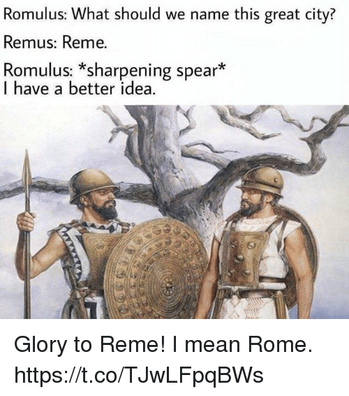 Mean, Rome, and Idea: Romulus: What should we name this great city?  Remus: Reme.  Romulus: *sharpening spear*  I have a better idea. Glory to Reme! I mean Rome. https://t.co/TJwLFpqBWs