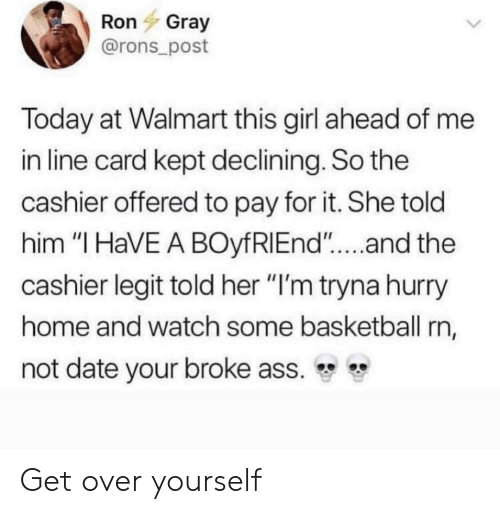 """Ass, Basketball, and Walmart: Ron Gray  @rons_post  Today at Walmart this girl ahead of me  in line card kept declining. So the  cashier offered to pay for it. She told  him """"I HaVE A BOyfRIEnd""""....and the  cashier legit told her """"l'm tryna hurry  home and watch some basketball rn,  not date your broke ass. Get over yourself"""