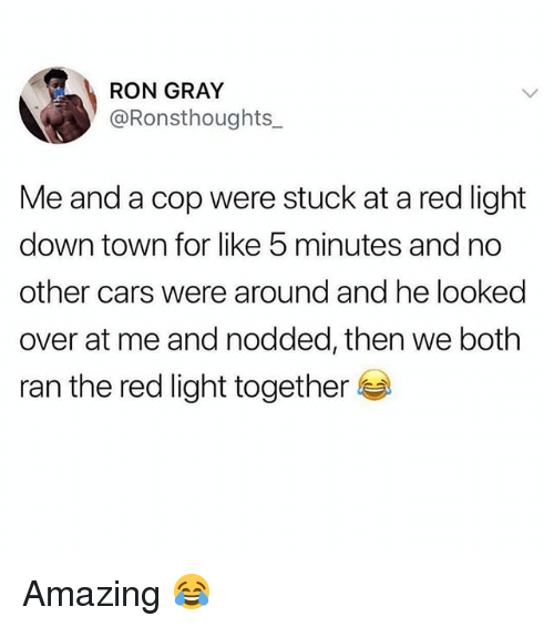 Cars, Memes, and Amazing: RON GRAY  @Ronsthoughts  Me and a cop were stuck at a red light  down town for like 5 minutes and no  other cars were around and he looked  over at me and nodded, then we both  ran the red light together Amazing 😂
