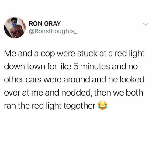Cars, Dank, and 🤖: RON GRAY  @Ronsthoughts_  Me and a cop were stuck at a red light  down town for like 5 minutes and no  other cars were around and he looked  over at me and nodded, then we both  ran the red light together