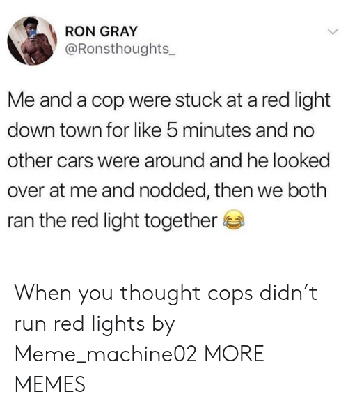 Cars, Dank, and Meme: RON GRAY  @Ronsthoughts_  Me and a cop were stuck at a red light  down town for like 5 minutes and no  other cars were around and he looked  over at me and nodded, then we both  ran the red light together When you thought cops didn't run red lights by Meme_machine02 MORE MEMES