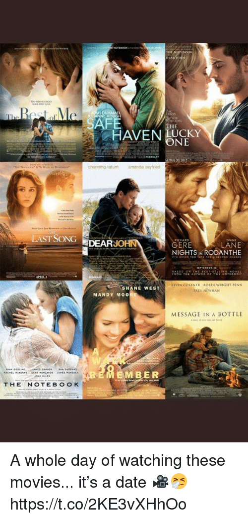 channing: RON  HOUGH  SAFE  THE  HAVEN UCKY  ONE  PRIL 20 2012  channing tatum  amanda seyfried  LAST SONGDEARJ  RICHARD  DIANE  LANE  NIGHTS IN RODANTHE  ERE  APRIL  KEVIN COSTNER ROBIN WRIGHT PENN  PAUL NEWMAN  SHANE WEST  MANDY MO0  MESSAGE IN A BOTTLE  EMBER A whole day of watching these movies... it's a date 🎥🤧 https://t.co/2KE3vXHhOo