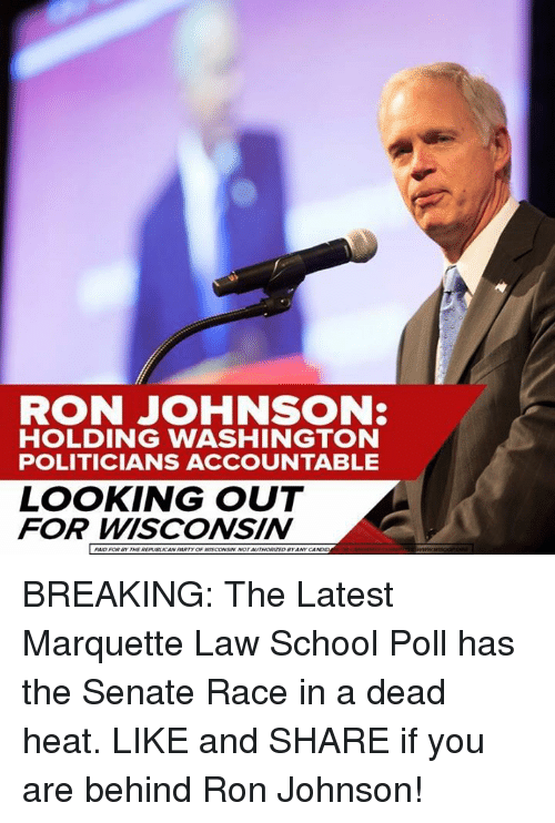 Memes, School, and Break: RON JOHNSON:  HOLDING WASHINGTON  POLITICIANS ACCOUNTABLE  LOOKING OUT  FOR WISCONSIN BREAKING: The Latest Marquette Law School Poll has the Senate Race in a dead heat. LIKE and SHARE if you are behind Ron Johnson!