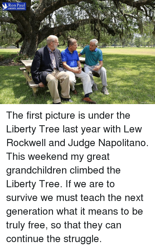 survivalism: Ron Paul  LIBERTY REPORT The first picture is under the Liberty Tree last year with Lew Rockwell and Judge Napolitano. This weekend my great grandchildren climbed the Liberty Tree. If we are to survive we must teach the next generation what it means to be truly free, so that they can continue the struggle.