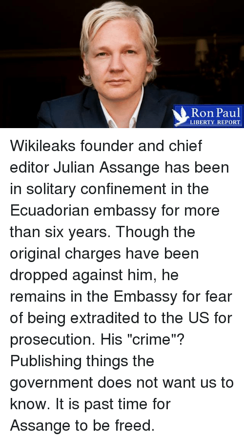 "Ron Paul: Ron Paul  LIBERTY REPORT Wikileaks founder and chief editor Julian Assange has been in solitary confinement in the Ecuadorian embassy for more than six years. Though the original charges have been dropped against him, he remains in the Embassy for fear of being extradited to the US for prosecution. His ""crime""? Publishing things the government does not want us to know. It is past time for Assange to be freed."