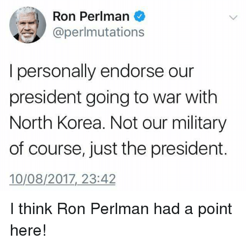 Funny, North Korea, and Military: Ron Perlman  @perlmutations  I personally endorse our  president going to war with  North Korea. Not our military  of course, just the president.  10/08/2017,23:42 I think Ron Perlman had a point here!