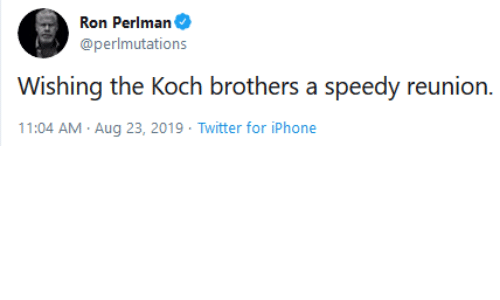 Iphone, Twitter, and Koch Brothers: Ron Perlman  @perlmutations  Wishing the Koch brothers a speedy reunion.  11:04 AM Aug 23, 2019 Twitter for iPhone