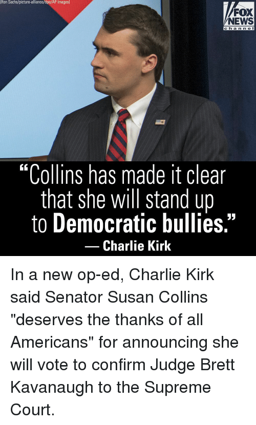 """Supreme Court: Ron Sachs/picture-alliance/dpa/AP Images)  FOX  NEWS  ch a n n e l  """"Collins has made it clear  that she will stand up  to Democratic bullies.""""  -Charlie Kirk In a new op-ed, Charlie Kirk said Senator Susan Collins """"deserves the thanks of all Americans"""" for announcing she will vote to confirm Judge Brett Kavanaugh to the Supreme Court."""