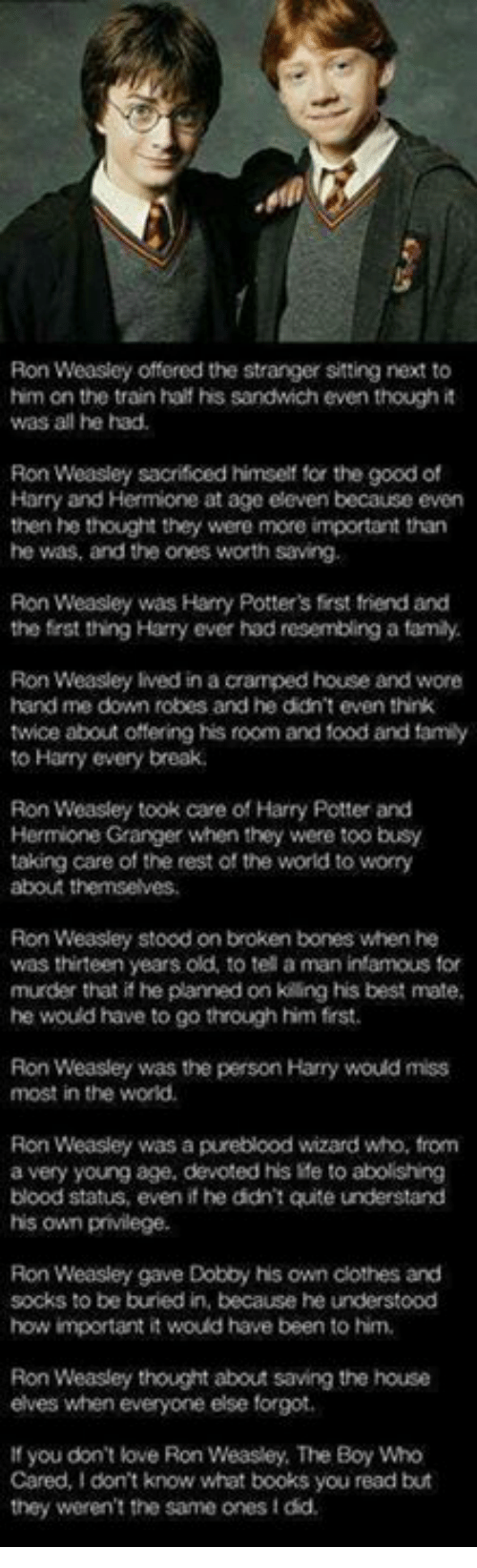 Bones, Books, and Clothes: Ron Weasley offered the stranger sitting to  him on the train half his sandwich even though it  was all he had.  Ron Weasley sacrificed himself for the good of  Harry and Hermione at age eleven because even  then he thought they were more important than  he was, worth saving.  Ron Weasley was Harry Potters first friend and  the first thing Harry ever had resembling a famly.  Ron Weasley lived in a cramped house and wore  hand me down robes and he didn't even think  twice about offering his room and food and family  to Harry every break.  Ron Weasley took care of Harry Potter and  Hermione Granger when they were too busy  taking care of the rest of the world to worry  Ron Weasley stood on broken bones when he  was thirteen years old, to tell a man infamous for  murder that if he planned on kiing his best mate,  he would have to go through him frst.  Ron Weasley was the person Harry would miss  most in the world.  Ron Weasley was a pureblood wizard who, from  a very young age, devoted his ile to abolishing  blood status, even he didn't quite understand  his own privilege.  Ron Weasley gave Dobby his own clothes and  socks to be buried in, because he understood  how important it would have been to him.  Ron Weasley thought about saving the house  elves when everyone else forgot.  If you don't love Ron Weasley, The Boy Who  Cared, don't know what books you read but  they weren't the same onesidd.