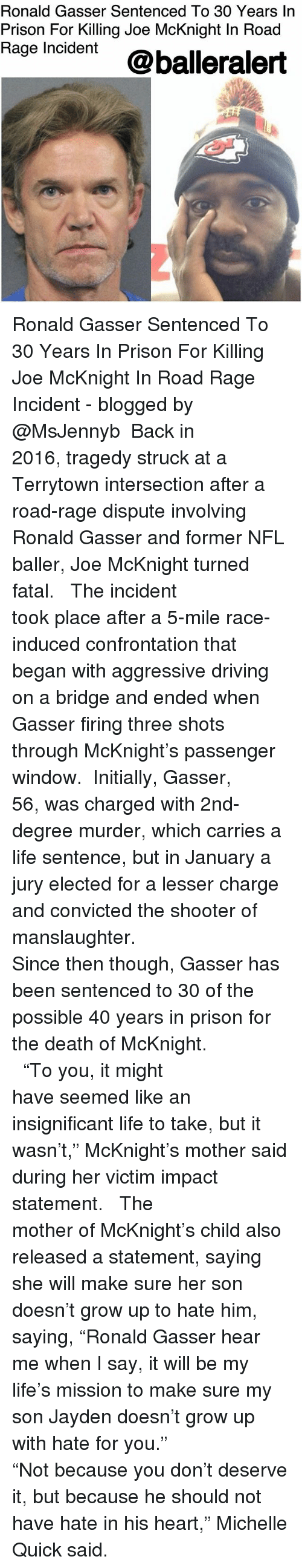 """Driving, Life, and Memes: Ronald Gasser Sentenced To 30 Years In  Prison For Killing Joe McKnight In Road  Rage Incdent @balleralert Ronald Gasser Sentenced To 30 Years In Prison For Killing Joe McKnight In Road Rage Incident - blogged by @MsJennyb ⠀⠀⠀⠀⠀⠀⠀⠀⠀ Back in 2016, tragedy struck at a Terrytown intersection after a road-rage dispute involving Ronald Gasser and former NFL baller, Joe McKnight turned fatal. ⠀⠀⠀⠀⠀⠀⠀⠀⠀ ⠀⠀⠀⠀⠀⠀⠀⠀⠀ The incident took place after a 5-mile race-induced confrontation that began with aggressive driving on a bridge and ended when Gasser firing three shots through McKnight's passenger window. ⠀⠀⠀⠀⠀⠀⠀⠀⠀ Initially, Gasser, 56, was charged with 2nd-degree murder, which carries a life sentence, but in January a jury elected for a lesser charge and convicted the shooter of manslaughter. ⠀⠀⠀⠀⠀⠀⠀⠀⠀ ⠀⠀⠀⠀⠀⠀⠀⠀⠀ Since then though, Gasser has been sentenced to 30 of the possible 40 years in prison for the death of McKnight. ⠀⠀⠀⠀⠀⠀⠀⠀⠀ ⠀⠀⠀⠀⠀⠀⠀⠀⠀ ⠀⠀⠀⠀⠀⠀⠀⠀⠀ """"To you, it might have seemed like an insignificant life to take, but it wasn't,"""" McKnight's mother said during her victim impact statement. ⠀⠀⠀⠀⠀⠀⠀⠀⠀ ⠀⠀⠀⠀⠀⠀⠀⠀⠀ The mother of McKnight's child also released a statement, saying she will make sure her son doesn't grow up to hate him, saying, """"Ronald Gasser hear me when I say, it will be my life's mission to make sure my son Jayden doesn't grow up with hate for you."""" ⠀⠀⠀⠀⠀⠀⠀⠀⠀ ⠀⠀⠀⠀⠀⠀⠀⠀⠀ """"Not because you don't deserve it, but because he should not have hate in his heart,"""" Michelle Quick said."""
