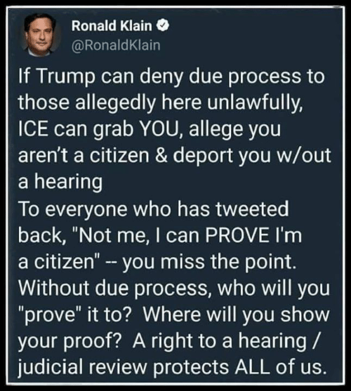 "Trump, Due Process, and Back: Ronald Klain  @RonaldKlain  If Trump can deny due process to  those allegedly here unlawfully,  ICE can grab YOU, allege you  aren't a citizen & deport you w/out  a hearing  To everyone who has tweeted  back, ""Not me, I can PROVE I'm  a citizen"" - you miss the point.  Without due process, who will you  ""prove"" it to? Where will you show  your proof? A right to a hearing  judicial review protects ALL of us."