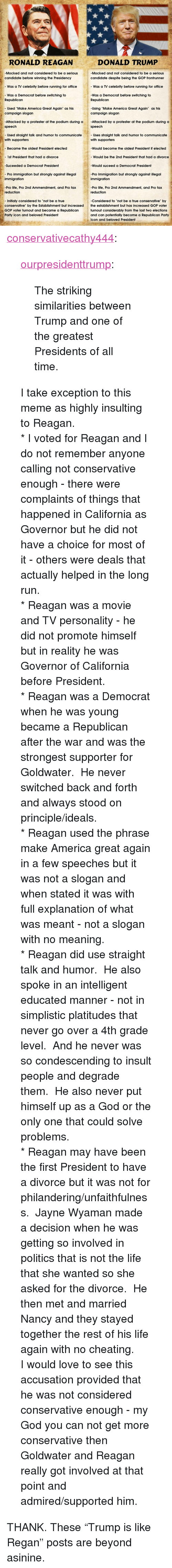 """Straight Talk: RONALD REAGAN  DONALD TRUMP  -Mocked and not considered to be a serious  candidate before winning the Presidency  -Mocked and not considered to be a serious  candidate despite being the GOP frontrunner  - Was a TV celebrity before running for office  -Was a Democrat before switching to  Was a TV celebrity before running for office  Was a Democrat before switching to  Republican  Republican  - Used """"Make America Great Again"""" as his  -Using """"Make America Great Again"""" as his  campaign slogan  campaign slogan  Attacked by a protester at the podium during a-Attacked by a protester at the podium during a  speech  speech  - Used straight talk and humor to communicate  - Uses straight talk and humor to communicate  with supporters  Became the oldest President elected  - 1st President that had a divorce  Suceeded a Democrat President  - Pro immigration but strongly against illegal  with supporters  -Would become the oldest President if elected  - Would be the 2nd President that had a divorce  Would suceed a Democrat President  -Pro Immigration but strongly against illegal  immigration  immigration  -Pro life, Pro 2nd Ammendment, and Pro tax  reduction  -Pro life, Pro 2nd Ammendment, and Pro tax  reduction  Initialy considered to """"not be a true  Considered to """"not be a true conservative"""" by  conservative"""" by the Establishment but increased the establishment but has increased GOP voter  GOP voter turnout and became a Republican  Party icon and beloved President  turnout considerably from the last two elections  and can potentially become a Republican Party  Icon and beloved President <p><a href=""""http://conservativecathy444.tumblr.com/post/151486391527/ourpresidenttrump-the-striking-similarities"""" class=""""tumblr_blog"""">conservativecathy444</a>:</p>  <blockquote><p><a class=""""tumblr_blog"""" href=""""http://ourpresidenttrump.tumblr.com/post/141448628774"""">ourpresidenttrump</a>:</p> <blockquote> <p>The striking similarities between Trump and one of the greatest Presidents of """