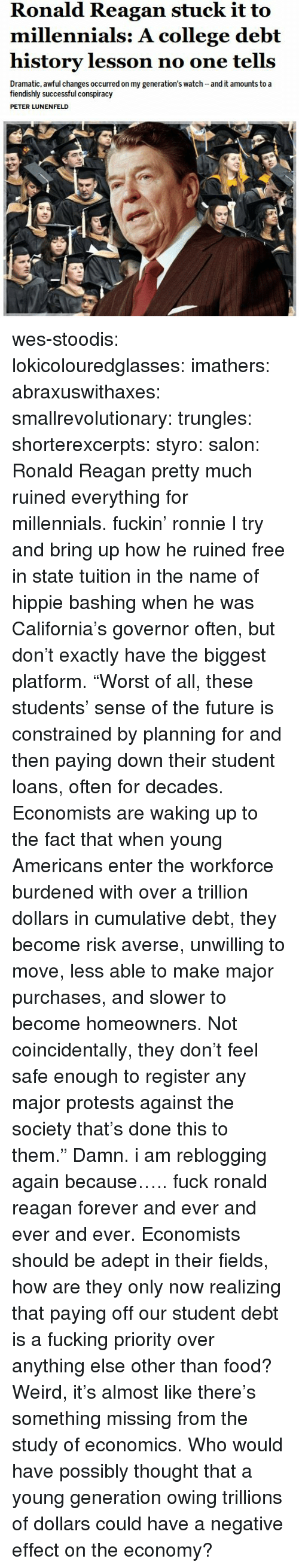 "Protests: Ronald Reagan stuck it to  millennials: A college debt  history lesson no one tells  Dramatic, awful changes occurred on my generation's watch and it amounts to a  fiendishly successful conspiracy  PETER LUNENFELD wes-stoodis:  lokicolouredglasses:  imathers:  abraxuswithaxes:  smallrevolutionary:  trungles:  shorterexcerpts:  styro:  salon:  Ronald Reagan pretty much ruined everything for millennials.   fuckin' ronnie  I try and bring up how he ruined free in state tuition in the name of hippie bashing when he was California's governor often, but don't exactly have the biggest platform.  ""Worst of all, these students' sense of the future is constrained by planning for and then paying down their student loans, often for decades. Economists are waking up to the fact that when young Americans enter the workforce burdened with over a trillion dollars in cumulative debt, they become risk averse, unwilling to move, less able to make major purchases, and slower to become homeowners. Not coincidentally, they don't feel safe enough to register any major protests against the society that's done this to them."" Damn.  i am reblogging again because….. fuck ronald reagan forever and ever and ever and ever.   Economists should be adept in their fields, how are they only now realizing that paying off our student debt is a fucking priority over anything else other than food?  Weird, it's almost like there's something missing from the study of economics.  Who would have possibly thought that a young generation owing trillions of dollars could have a negative effect on the economy?"