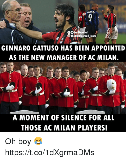 Gennaro Gattuso: RONALDO  GOTrolifootball  TheTrollEootball_Insta  GENNARO GATTUSO HAS BEEN APPOINTED  AS THE NEW MANAGER OF AC MILAN.  A MOMENT OF SILENCE FOR ALL  THOSE AC MILAN PLAYERS! Oh boy 😂 https://t.co/1dXgrmaDMs