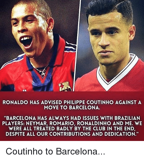 """Barcelona, Club, and Memes: RONALDO HAS ADVISED PHILIPPE COUTINHO AGAINST A  MOVE TO BARCELONA  """"BARCELONA HAS ALWAYS HAD ISSUES WITH BRAZILIAN  PLAYERS: NEYMAR, ROMARIO, RONALDINHO AND ME. WE  WERE ALL TREATED BADLY BY THE CLUB IN THE END,  DESPITE ALL OUR CONTRIBUTIONS AND DEDICATION."""" Coutinho to Barcelona..."""