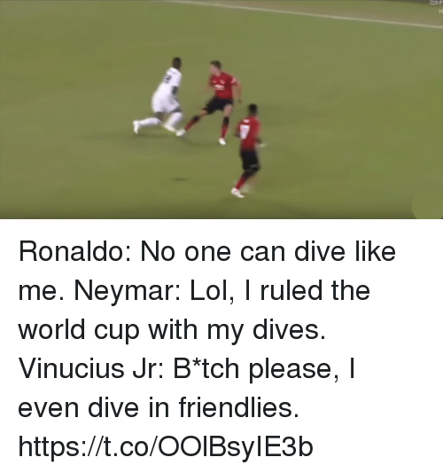 Lol, Memes, and Neymar: Ronaldo: No one can dive like me.  Neymar: Lol, I ruled the world cup with my dives.  Vinucius Jr: B*tch please, I even dive in friendlies. https://t.co/OOlBsyIE3b