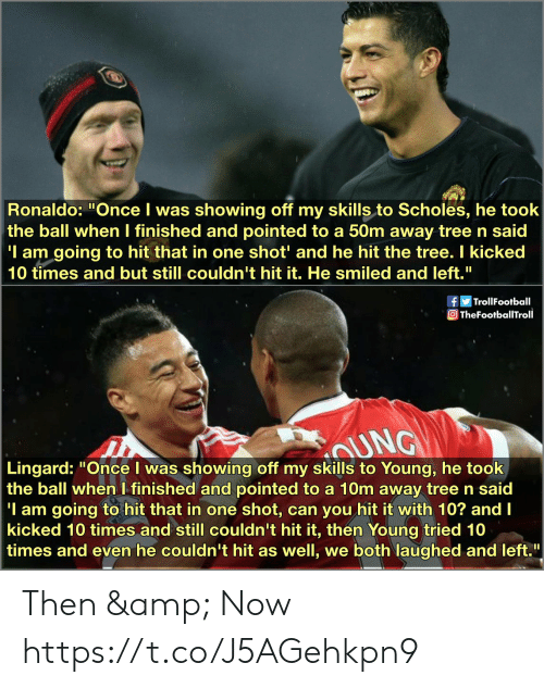 "Memes, Ronaldo, and Tree: Ronaldo: ""Once I was showing off my skills to Scholes, he took  the ball when I finished and pointed to a 50m away tree n said  'I am going to hit that in one shot' and he hit the tree. I kicked  10 times and but still couldn't hit it. He smiled and left.""  fTrollFootball  TheFootballTroll  sAUNG  Lingard: ""Once I was showing off my skills to Young, he took  the ball when I finished and pointed to a 10m away tree n said  'I am going to hit that in one  kicked 10 times and still couldn't hit it, then Young tried 10  times and even he couldn't hit as well, we both laughed and left.  shot, can you hit it with 10? and I Then & Now https://t.co/J5AGehkpn9"
