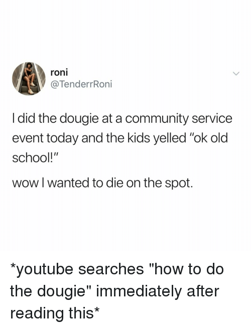 """Community, School, and Wow: roni  @TenderrRoni  I did the dougie at a community service  event today and the kids yelled """"ok old  school!""""  wow l wanted to die on the spot. *youtube searches """"how to do the dougie"""" immediately after reading this*"""