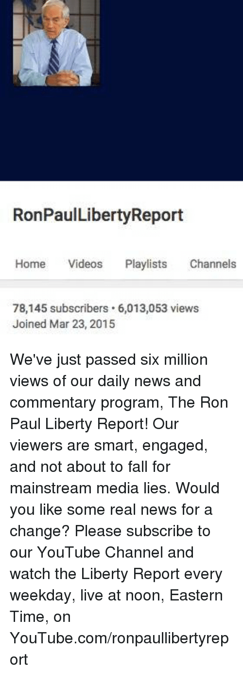 Ron Paul: RonPaulLibertyReport  Home Videos  Playlists  Channels  78,145 subscribers. 6,013,053 views  Joined Mar 23, 2015 We've just passed six million views of our daily news and commentary program, The Ron Paul Liberty Report! Our viewers are smart, engaged, and not about to fall for mainstream media lies. Would you like some real news for a change? Please subscribe to our YouTube Channel and watch the Liberty Report every weekday, live at noon, Eastern Time, on YouTube.com/ronpaullibertyreport