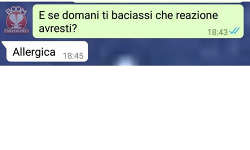 Italian (Language), Che, and Friendzoned: ROOE se domani ti baciassi che reazione  avresti?  18:43  FRIENDZONED  Allergica 18:45