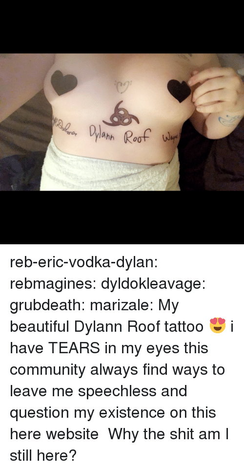 Beautiful, Community, and Gif: Roof  ahh reb-eric-vodka-dylan:  rebmagines:  dyldokleavage: grubdeath:   marizale:  My beautiful Dylann Roof tattoo 😍  i have TEARS in my eyes    this community always find ways to leave me speechless and question my existence on this here website     Why the shit am I still here?