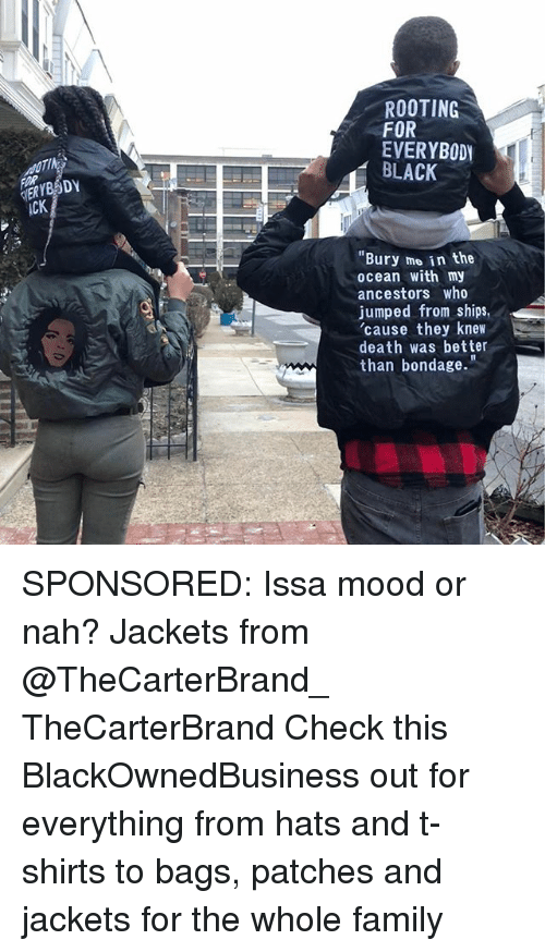 "Family, Memes, and Mood: ROOTING  FOR  EVERYBODY  BLACK  cK  ""Bury mo in the  ocean with my  ancestors who  jumped from ships,  'cause they knew  death was better  than bondage."" SPONSORED: Issa mood or nah? Jackets from @TheCarterBrand_ TheCarterBrand Check this BlackOwnedBusiness out for everything from hats and t-shirts to bags, patches and jackets for the whole family"