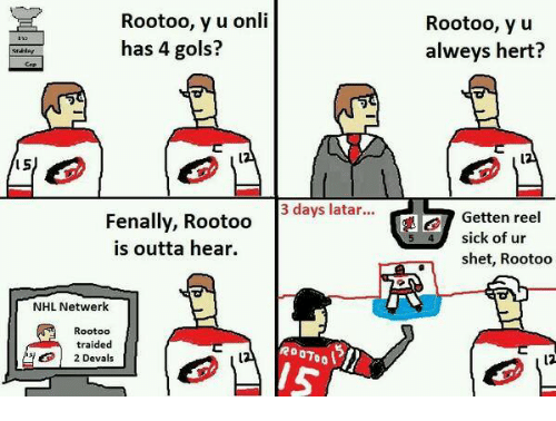 National Hockey League (NHL), Sick, and Outta: Rootoo, y u onli  has 4 gols?  S  3 days latar...  ena  Rootoo  is outta hear.  NHL Netwerk  Rootoo  raided  OTO  2 Devals  Rootoo, y u  alweys hert?  Getten reel  sick of ur  shet, Rootoo