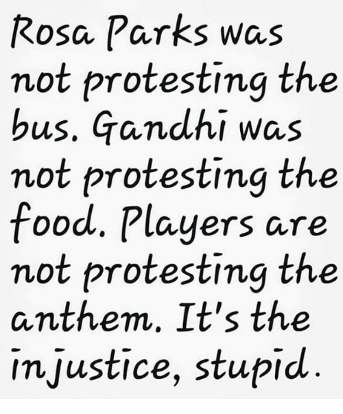 Rosa Parks: Rosa Parks was  not protesting the  bus. Gandhi was  not protesting the  food. Players are  not protesting the  anthem, It's the  injustice, stupid
