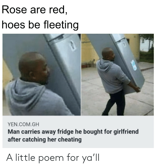 poem: Rose are red,  hoes be fleeting  YEN.COM.GH  Man carries away fridge he bought for girlfriend  after catching her cheating A little poem for ya'll