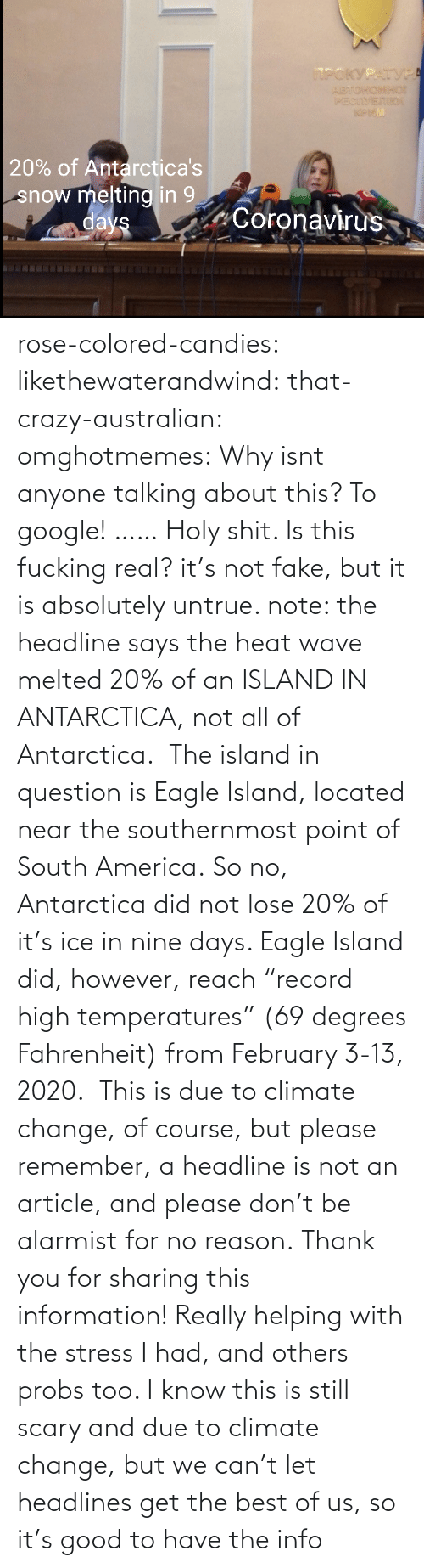 "question: rose-colored-candies: likethewaterandwind:   that-crazy-australian:  omghotmemes:  Why isnt anyone talking about this?   To google!  ……   Holy shit. Is this fucking real?   it's not fake, but it is absolutely untrue. note: the headline says the heat wave melted 20% of an ISLAND IN ANTARCTICA, not all of Antarctica.  The island in question is Eagle Island, located near the southernmost point of South America. So no, Antarctica did not lose 20% of it's ice in nine days. Eagle Island did, however, reach ""record high temperatures"" (69 degrees Fahrenheit) from February 3-13, 2020.  This is due to climate change, of course, but please remember, a headline is not an article, and please don't be alarmist for no reason.    Thank you for sharing this information! Really helping with the stress I had, and others probs too. I know this is still scary and due to climate change, but we can't let headlines get the best of us, so it's good to have the info"