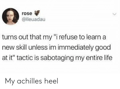 """Life, Good, and Rose: rose  @lleuadau  turns out that my """"i refuse to learn a  new skill unless im immediately good  at it"""" tactic is sabotaging my entire life My achilles heel"""