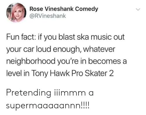 Music, Tony Hawk, and Rose: Rose Vineshank Comedy  @RVineshank  Fun fact: if you blast ska music out  your car loud enough, whatever  neighborhood you're in becomes a  level in Tony Hawk Pro Skater 2 Pretending iiimmm a supermaaaaannn!!!!