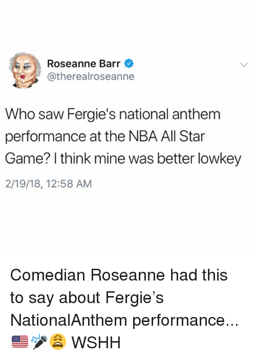 NBA All-Star Game: Roseanne Barr  atherealroseanne  Who saw Fergie's national anthem  performance at the NBA All Star  Game? I think mine was better lowkey  2/19/18, 12:58 AM Comedian Roseanne had this to say about Fergie's NationalAnthem performance...🇺🇸🎤😩 WSHH