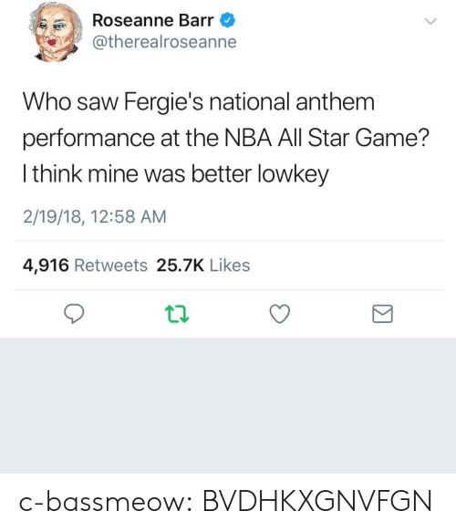 NBA All-Star Game: Roseanne Barr  @therealroseanne  Who saw Fergie's national anthem  performance at the NBA All Star Game?  l think mine was better lowkey  2/19/18, 12:58 AM  4,916 Retweets 25.7K Likes c-bassmeow:  BVDHKXGNVFGN