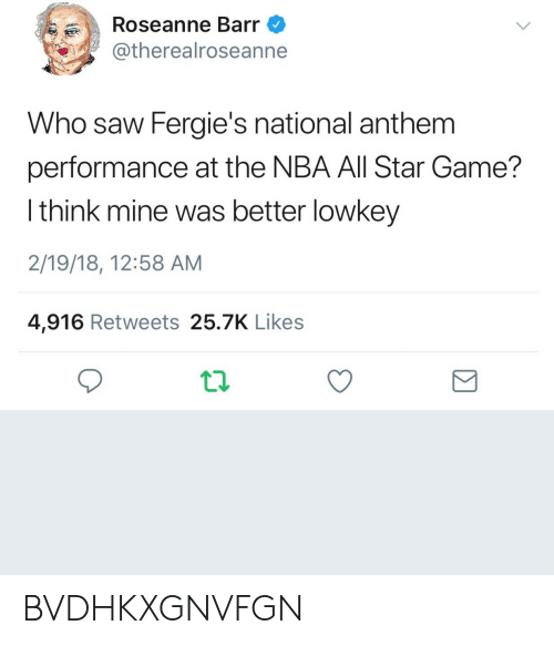 NBA All-Star Game: Roseanne Barr  @therealroseanne  Who saw Fergie's national anthem  performance at the NBA All Star Game?  l think mine was better lowkey  2/19/18, 12:58 AM  4,916 Retweets 25.7K Likes BVDHKXGNVFGN