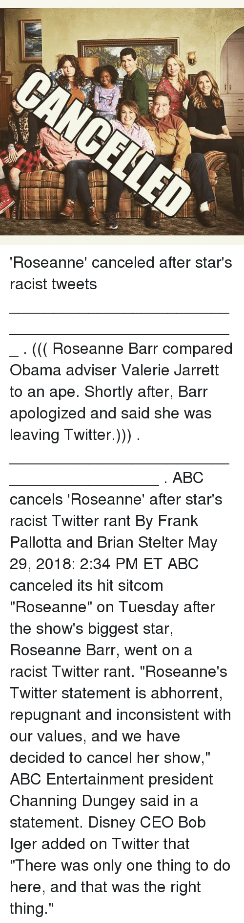 "inconsistent: 'Roseanne' canceled after star's racist tweets ___________________________________________________ . ((( Roseanne Barr compared Obama adviser Valerie Jarrett to an ape. Shortly after, Barr apologized and said she was leaving Twitter.))) . __________________________________________ . ABC cancels 'Roseanne' after star's racist Twitter rant By Frank Pallotta and Brian Stelter May 29, 2018: 2:34 PM ET ABC canceled its hit sitcom ""Roseanne"" on Tuesday after the show's biggest star, Roseanne Barr, went on a racist Twitter rant. ""Roseanne's Twitter statement is abhorrent, repugnant and inconsistent with our values, and we have decided to cancel her show,"" ABC Entertainment president Channing Dungey said in a statement. Disney CEO Bob Iger added on Twitter that ""There was only one thing to do here, and that was the right thing."""